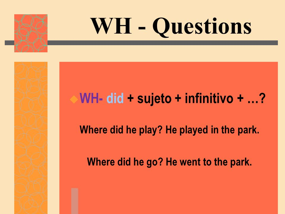 WH - Questions WH- did + sujeto + infinitivo + …