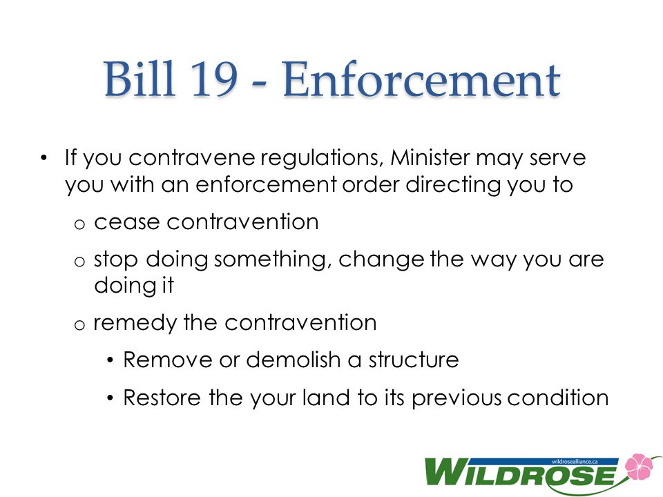 Bill 19 - Enforcement If you contravene regulations, Minister may serve you with an enforcement order directing you to.