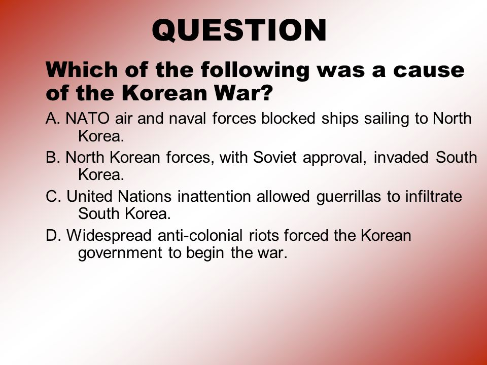 QUESTION Which of the following was a cause of the Korean War