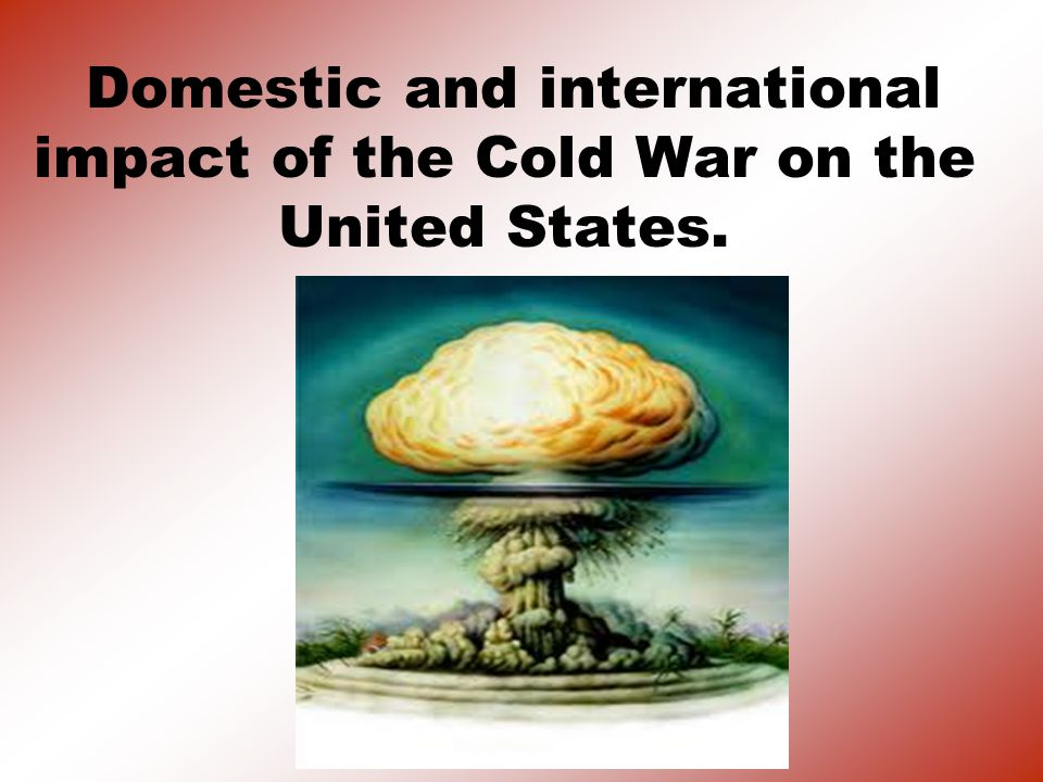 Domestic and international impact of the Cold War on the United States.