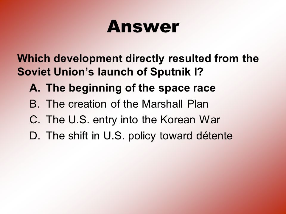 Answer Which development directly resulted from the Soviet Union's launch of Sputnik I A. The beginning of the space race.