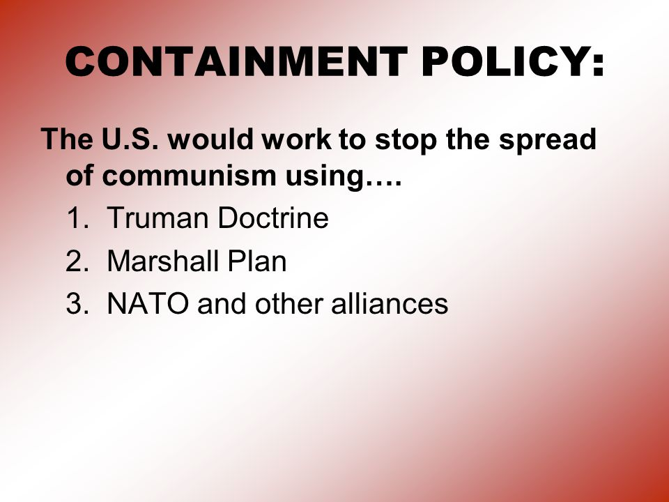 CONTAINMENT POLICY: The U.S. would work to stop the spread of communism using…. 1. Truman Doctrine.
