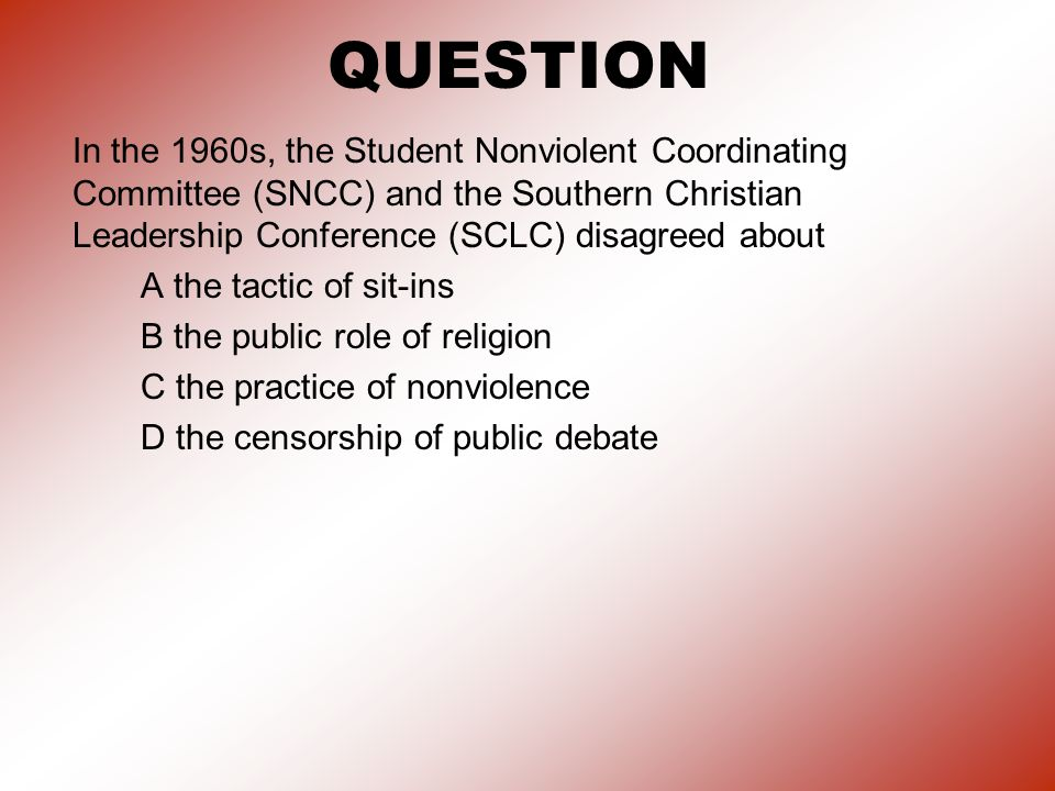 QUESTION In the 1960s, the Student Nonviolent Coordinating Committee (SNCC) and the Southern Christian Leadership Conference (SCLC) disagreed about.