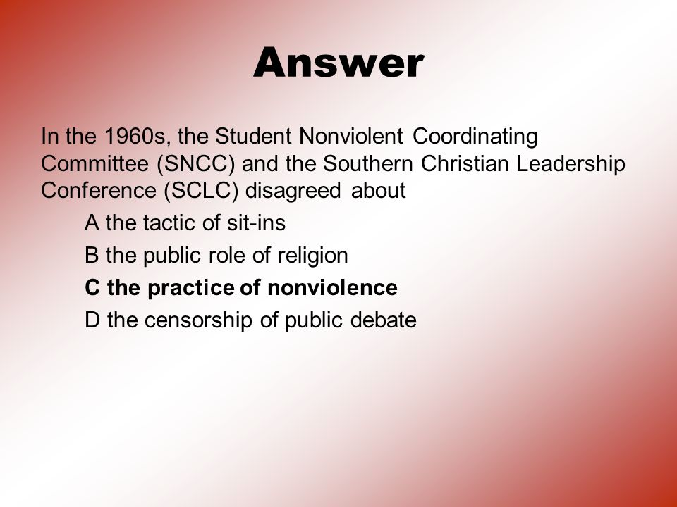 Answer In the 1960s, the Student Nonviolent Coordinating Committee (SNCC) and the Southern Christian Leadership Conference (SCLC) disagreed about.