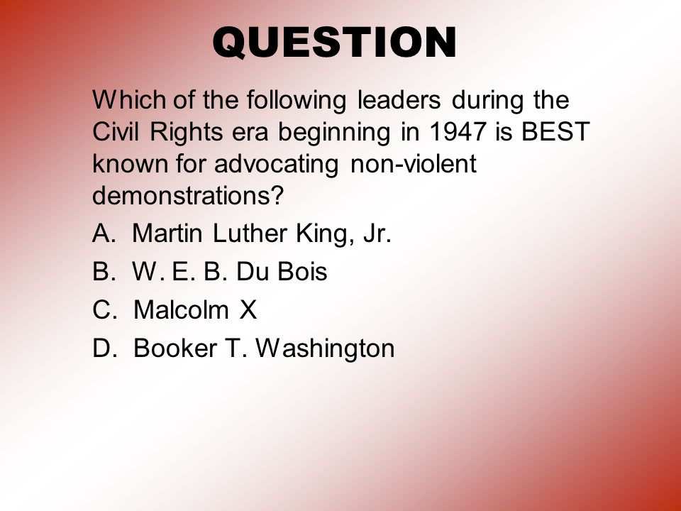 QUESTION Which of the following leaders during the Civil Rights era beginning in 1947 is BEST known for advocating non-violent demonstrations