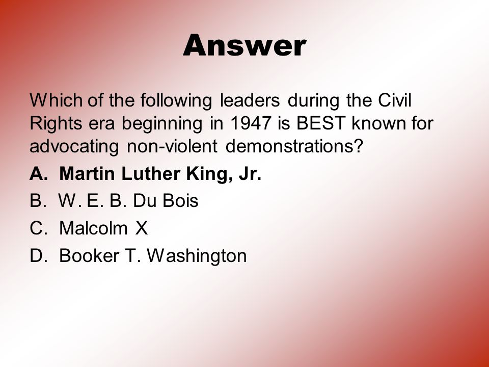 Answer Which of the following leaders during the Civil Rights era beginning in 1947 is BEST known for advocating non-violent demonstrations