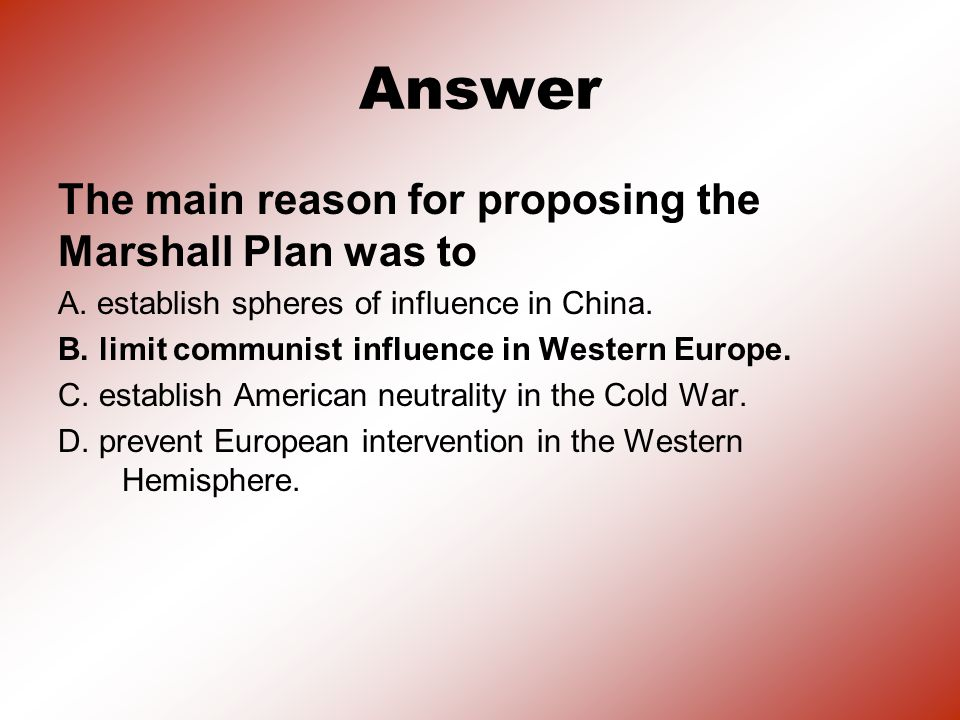 Answer The main reason for proposing the Marshall Plan was to