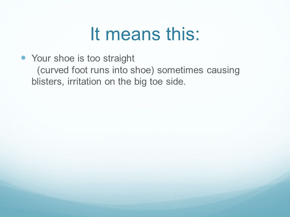 It means this: Your shoe is too straight (curved foot runs into shoe) sometimes causing blisters, irritation on the big toe side.