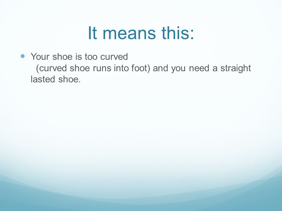 It means this: Your shoe is too curved (curved shoe runs into foot) and you need a straight lasted shoe.