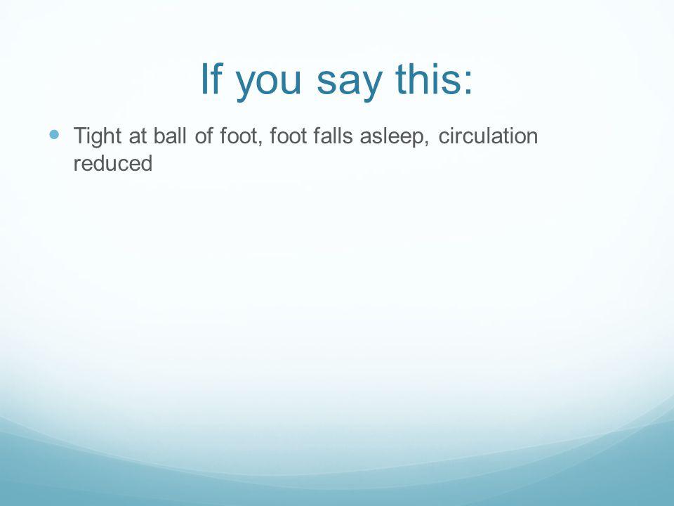 If you say this: Tight at ball of foot, foot falls asleep, circulation reduced