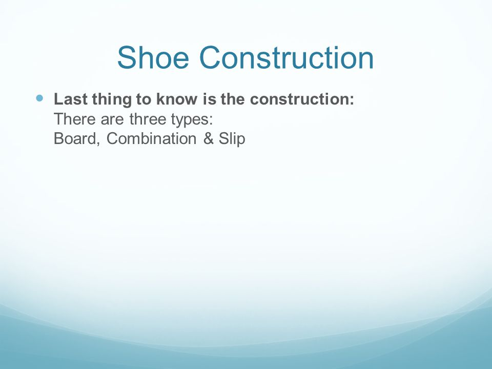 Shoe Construction Last thing to know is the construction: There are three types: Board, Combination & Slip.