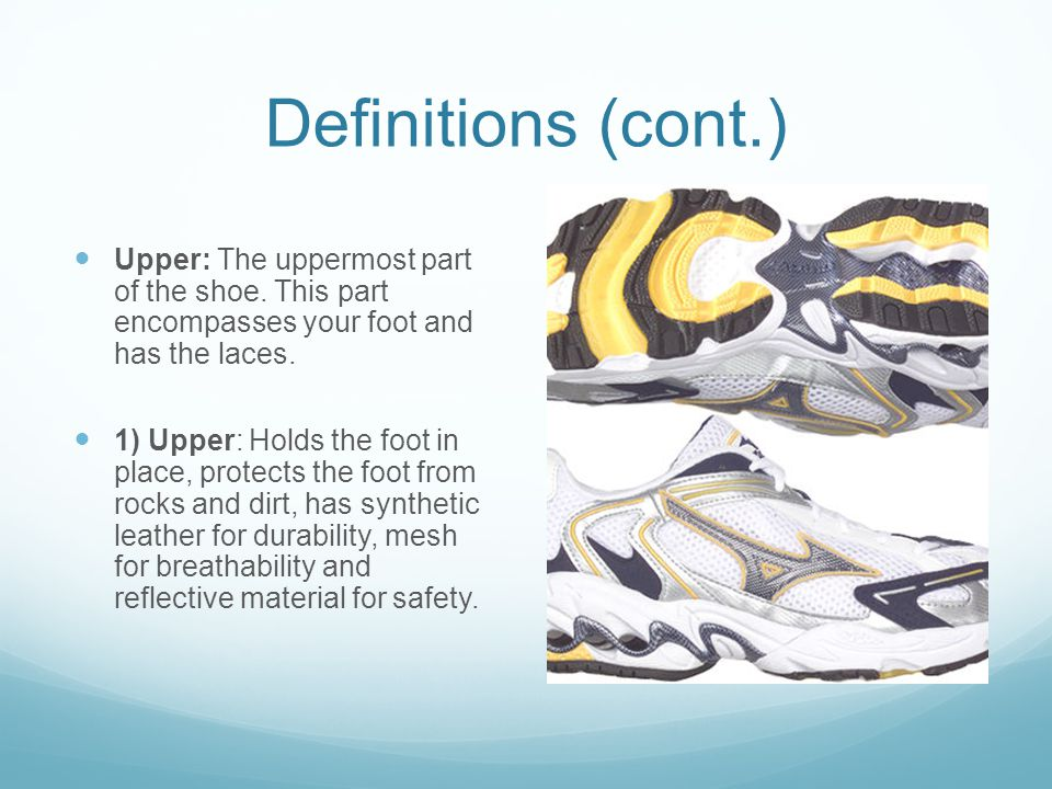 Definitions (cont.) Upper: The uppermost part of the shoe. This part encompasses your foot and has the laces.