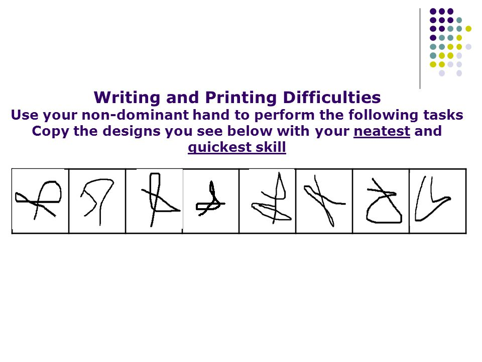 Writing and Printing Difficulties Use your non-dominant hand to perform the following tasks Copy the designs you see below with your neatest and quickest skill