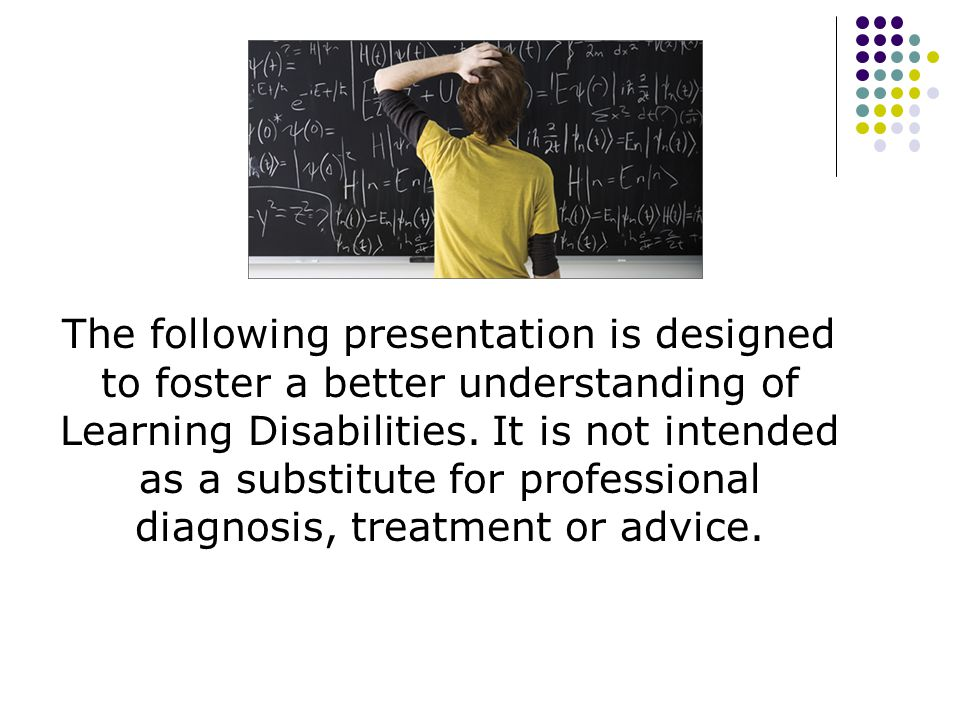 The following presentation is designed to foster a better understanding of Learning Disabilities.