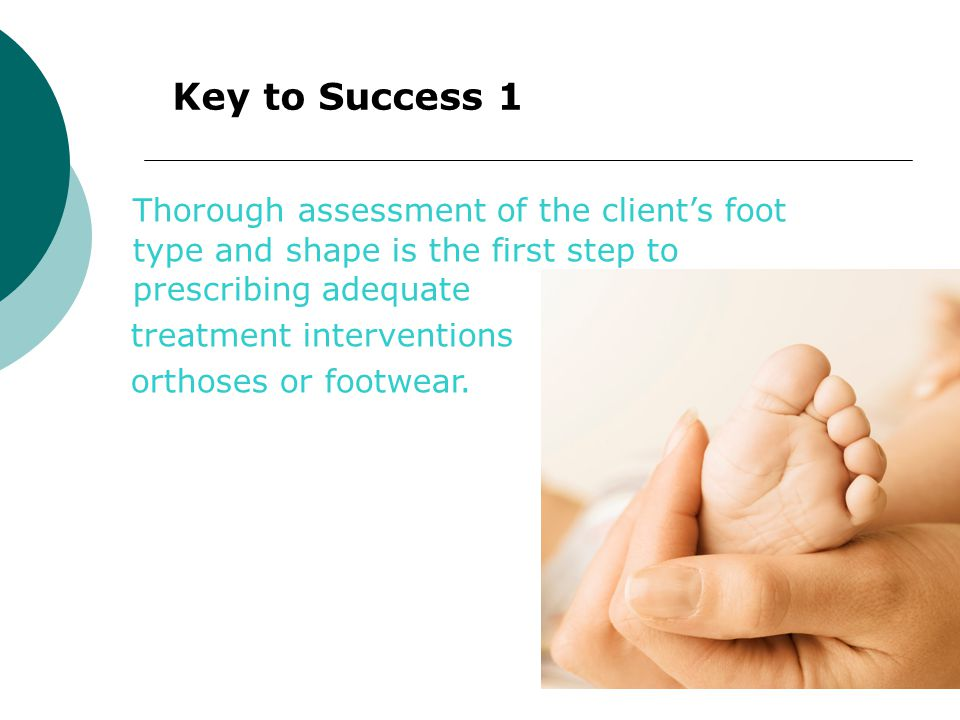 Key to Success 1 Thorough assessment of the client's foot type and shape is the first step to prescribing adequate.