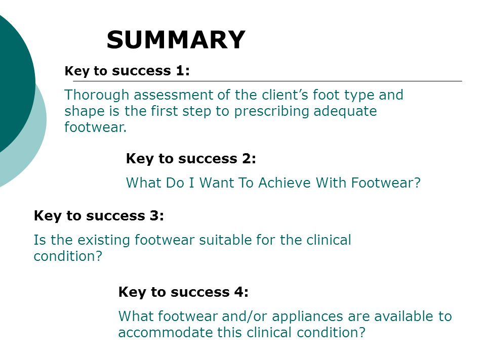 SUMMARY Key to success 1: Thorough assessment of the client's foot type and shape is the first step to prescribing adequate footwear.