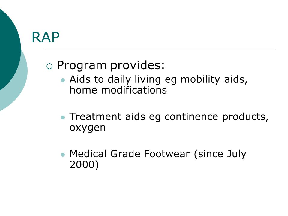 RAP Program provides: Aids to daily living eg mobility aids, home modifications. Treatment aids eg continence products, oxygen.