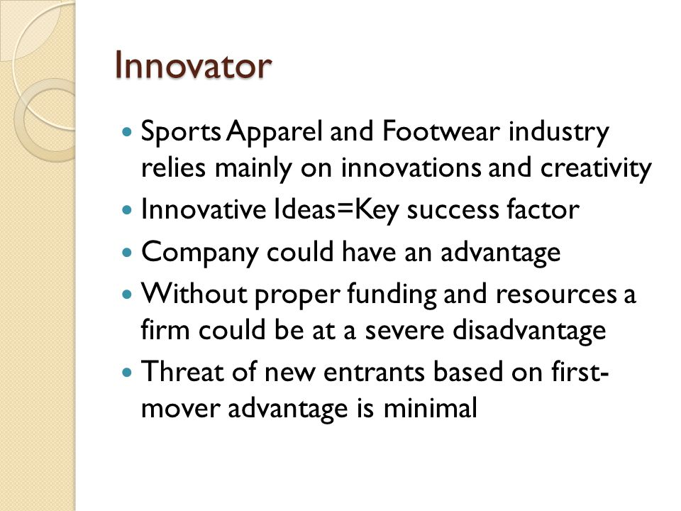 Innovator Sports Apparel and Footwear industry relies mainly on innovations and creativity. Innovative Ideas=Key success factor.