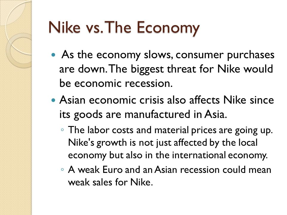 Nike vs. The Economy As the economy slows, consumer purchases are down. The biggest threat for Nike would be economic recession.
