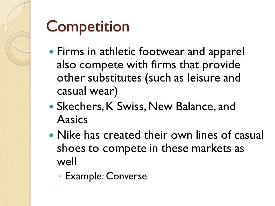 Competition Firms in athletic footwear and apparel also compete with firms that provide other substitutes (such as leisure and casual wear)