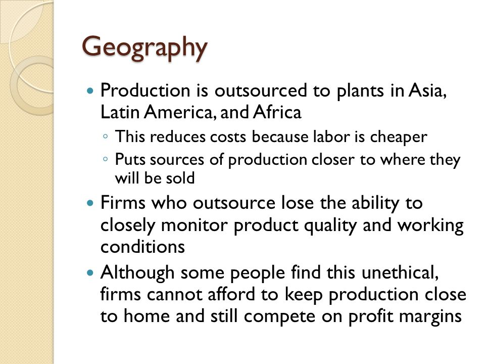 Geography Production is outsourced to plants in Asia, Latin America, and Africa. This reduces costs because labor is cheaper.