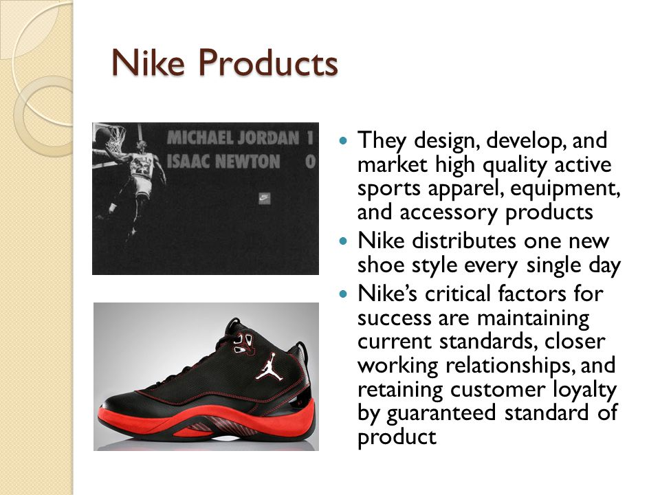 Nike Products They design, develop, and market high quality active sports apparel, equipment, and accessory products.