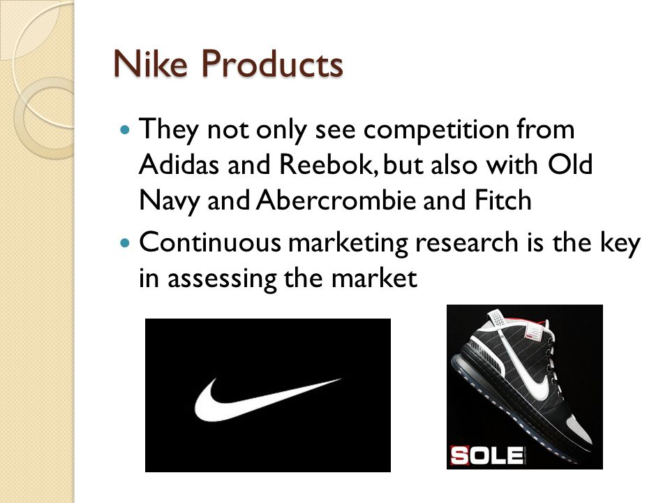 Nike Products They not only see competition from Adidas and Reebok, but also with Old Navy and Abercrombie and Fitch.