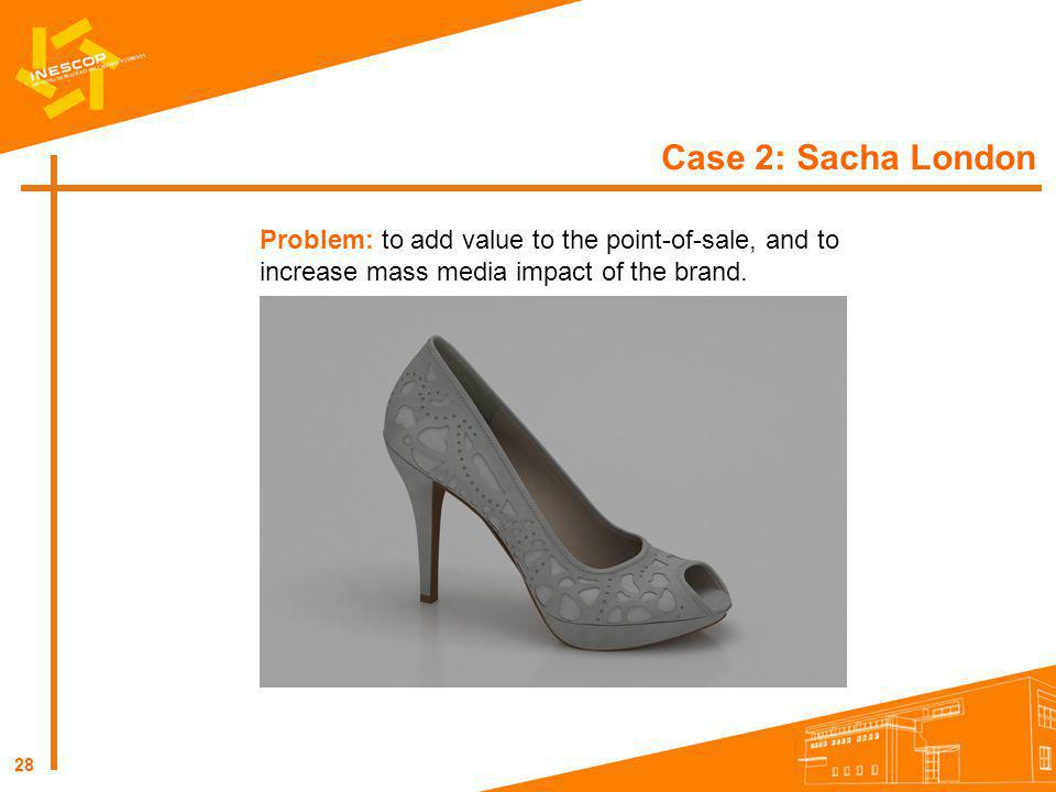 Case 2: Sacha London Problem: to add value to the point-of-sale, and to increase mass media impact of the brand.