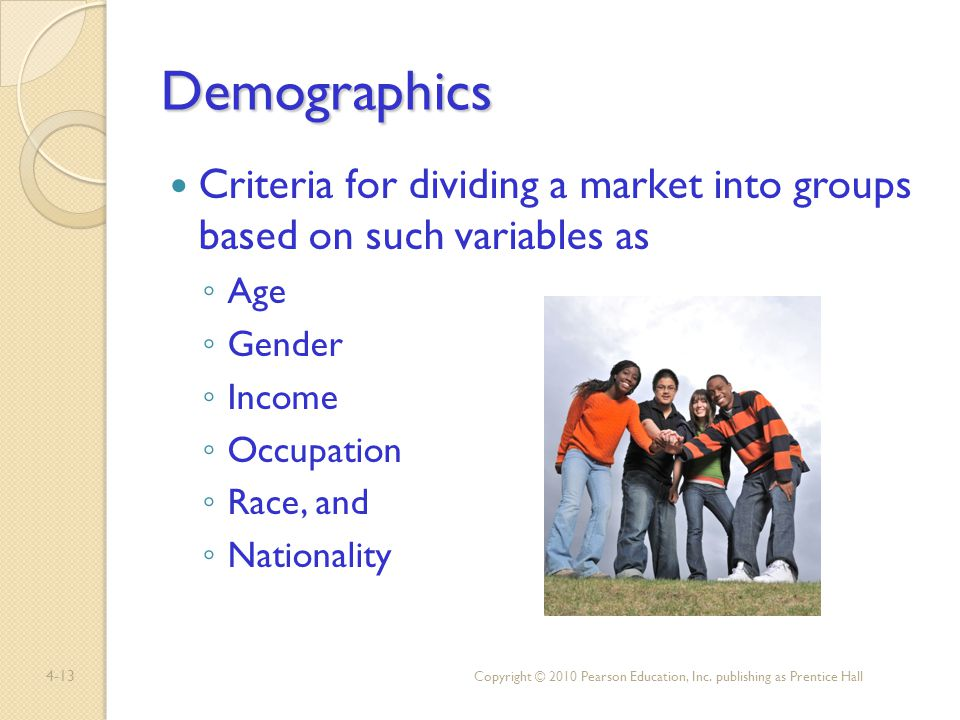 Demographics Criteria for dividing a market into groups based on such variables as. Age. Gender.