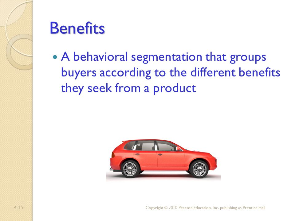 Benefits A behavioral segmentation that groups buyers according to the different benefits they seek from a product.