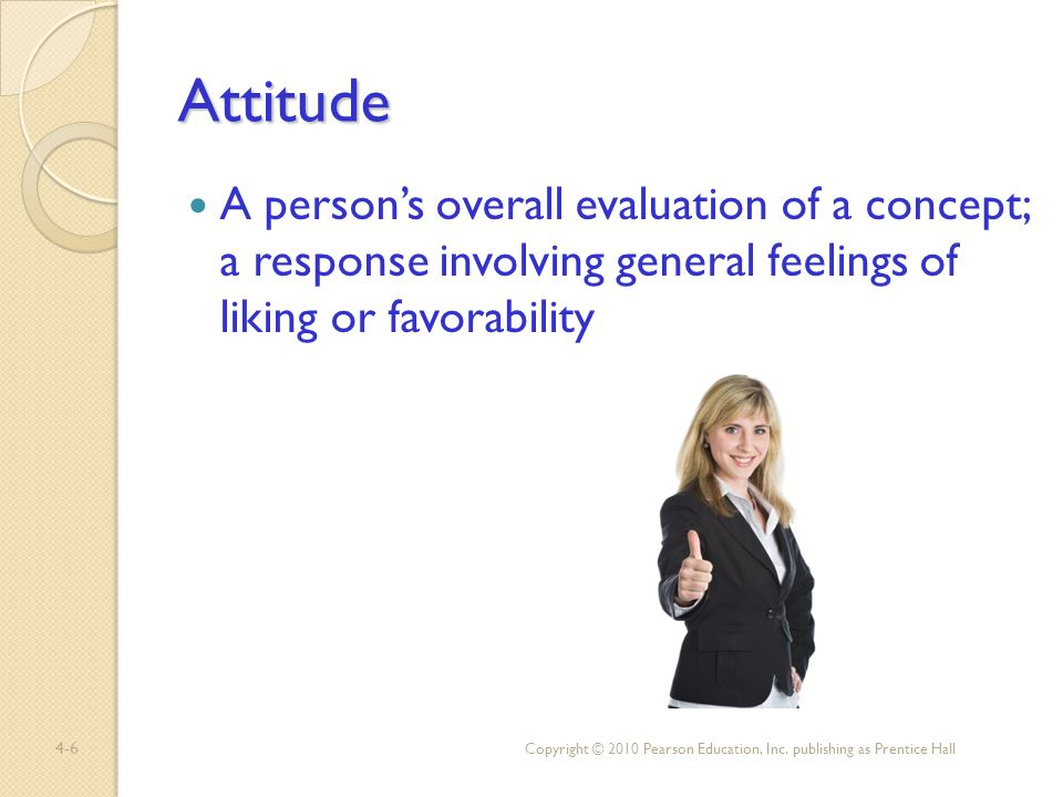Attitude A person's overall evaluation of a concept; a response involving general feelings of liking or favorability.