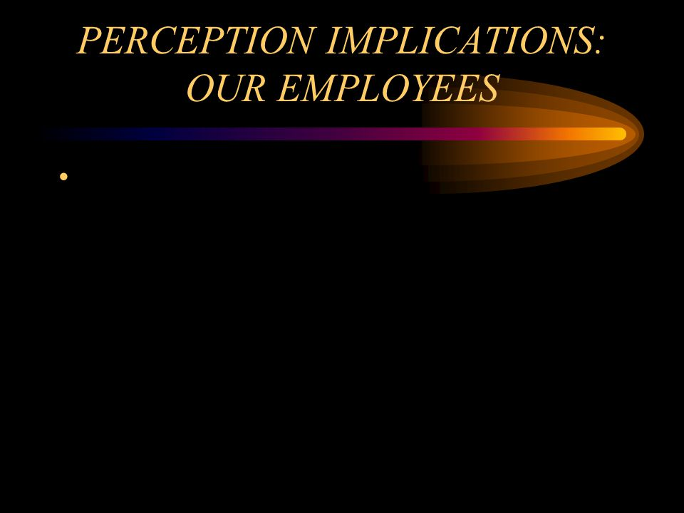 PERCEPTION IMPLICATIONS: OUR EMPLOYEES