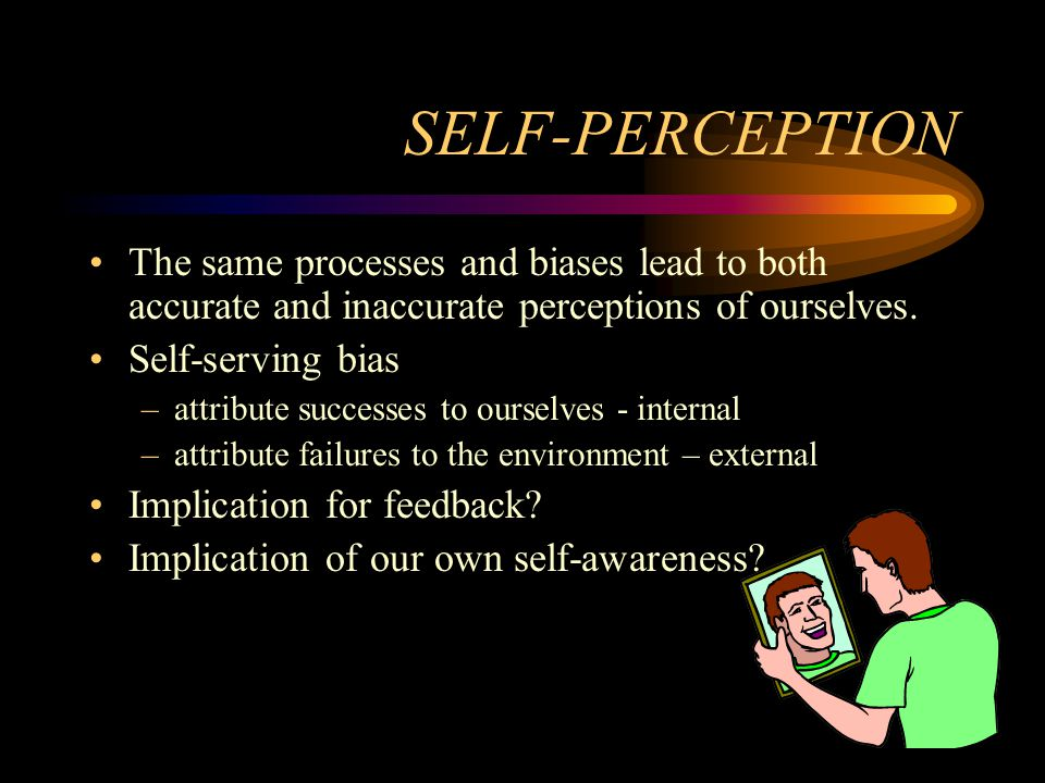 SELF-PERCEPTION The same processes and biases lead to both accurate and inaccurate perceptions of ourselves.