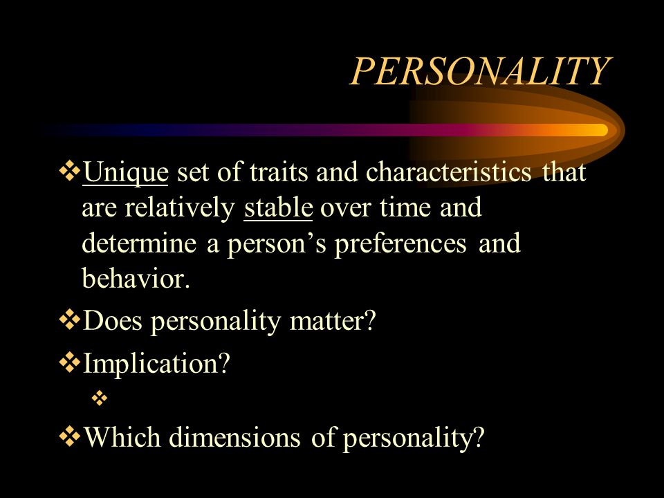 PERSONALITY Unique set of traits and characteristics that are relatively stable over time and determine a person's preferences and behavior.
