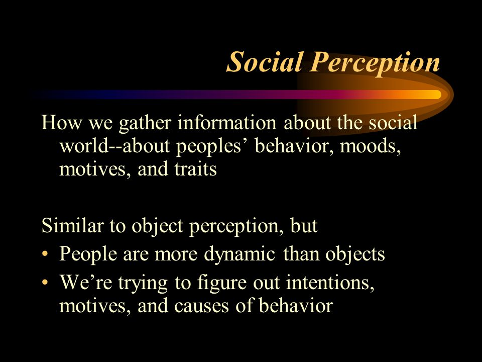 Social Perception How we gather information about the social world--about peoples' behavior, moods, motives, and traits.