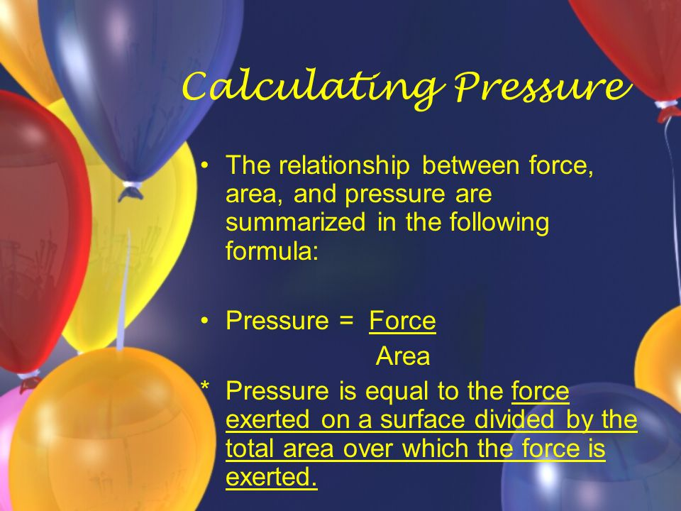 Calculating Pressure The relationship between force, area, and pressure are summarized in the following formula:
