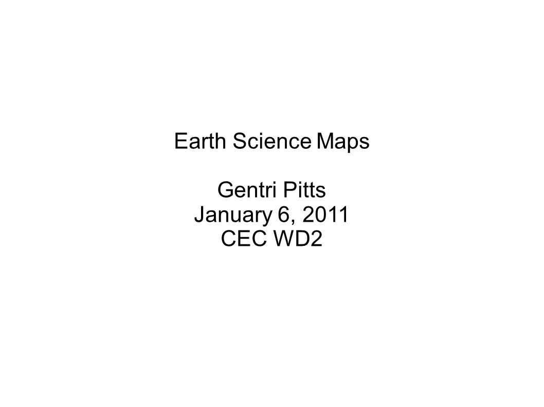 Earth Science Maps Gentri Pitts January 6, 2011 CEC WD2