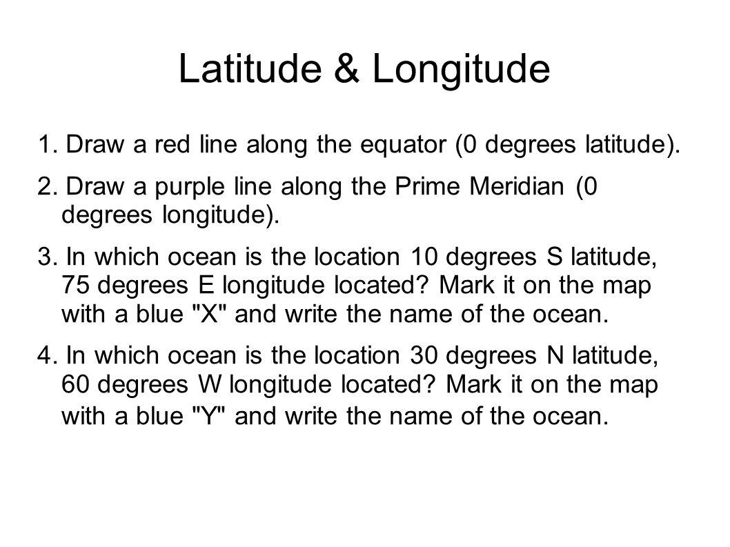 Latitude & Longitude 1. Draw a red line along the equator (0 degrees latitude).