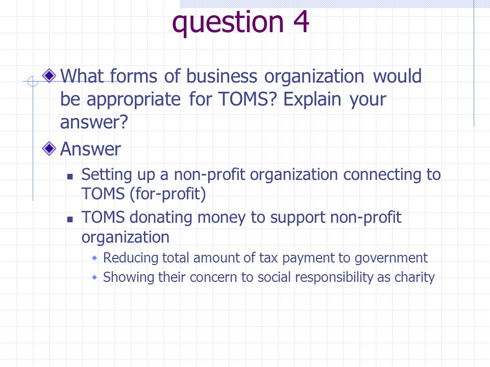 question 4 What forms of business organization would be appropriate for TOMS Explain your answer Answer.