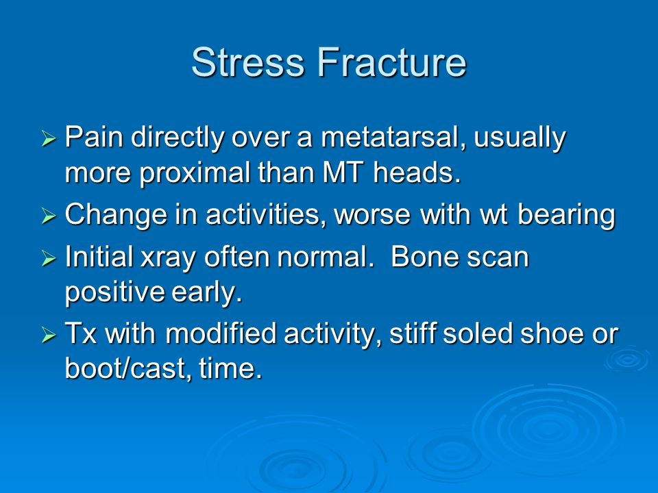 Stress Fracture Pain directly over a metatarsal, usually more proximal than MT heads. Change in activities, worse with wt bearing.