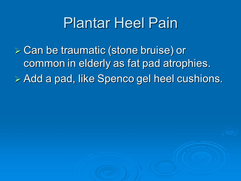 Plantar Heel Pain Can be traumatic (stone bruise) or common in elderly as fat pad atrophies.