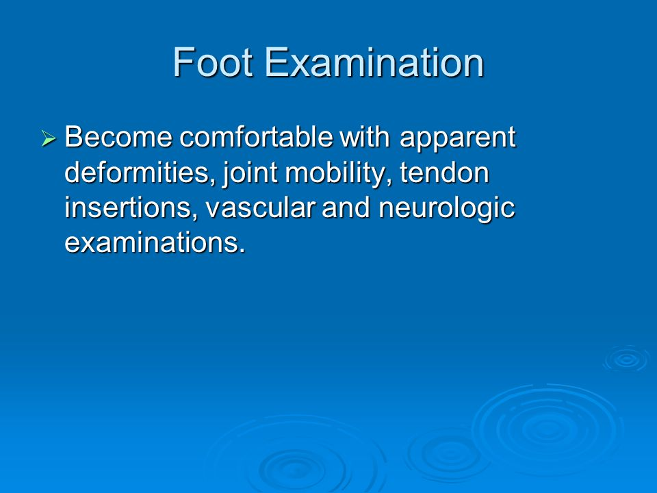 Foot Examination Become comfortable with apparent deformities, joint mobility, tendon insertions, vascular and neurologic examinations.