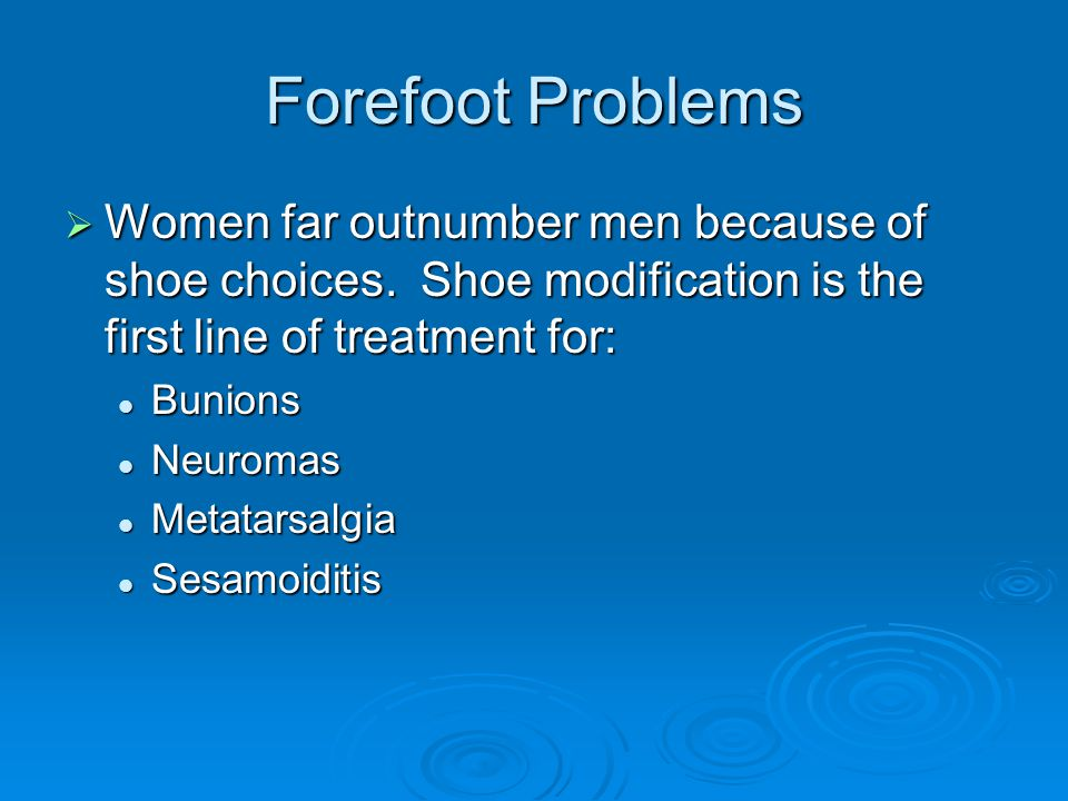 Forefoot Problems Women far outnumber men because of shoe choices. Shoe modification is the first line of treatment for: