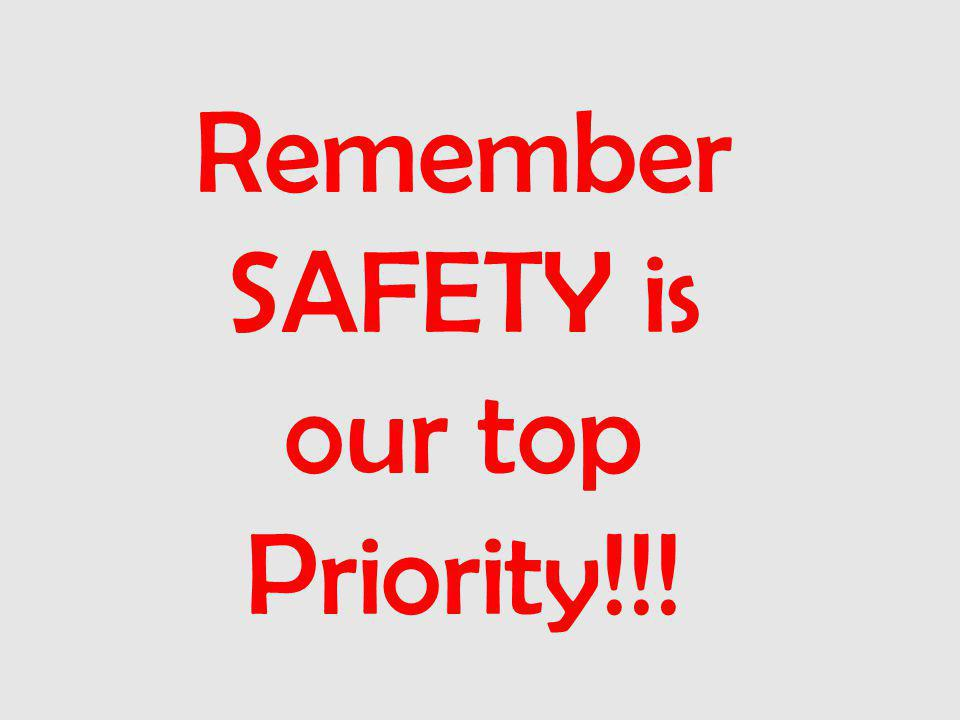 Remember SAFETY is our top Priority!!!