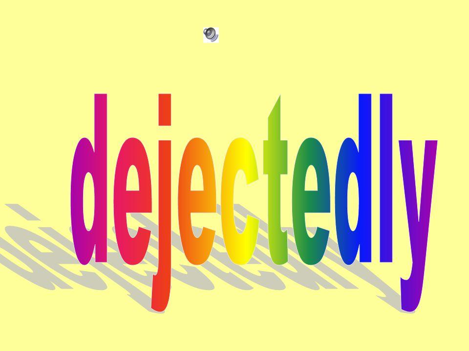 dejectedly