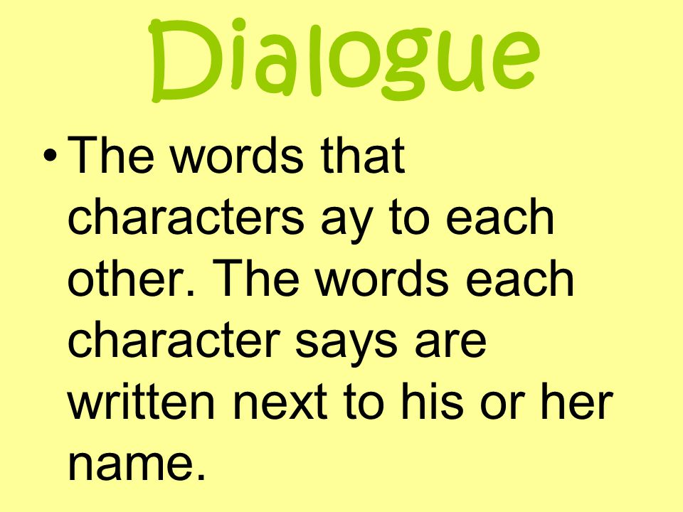 Dialogue The words that characters ay to each other.