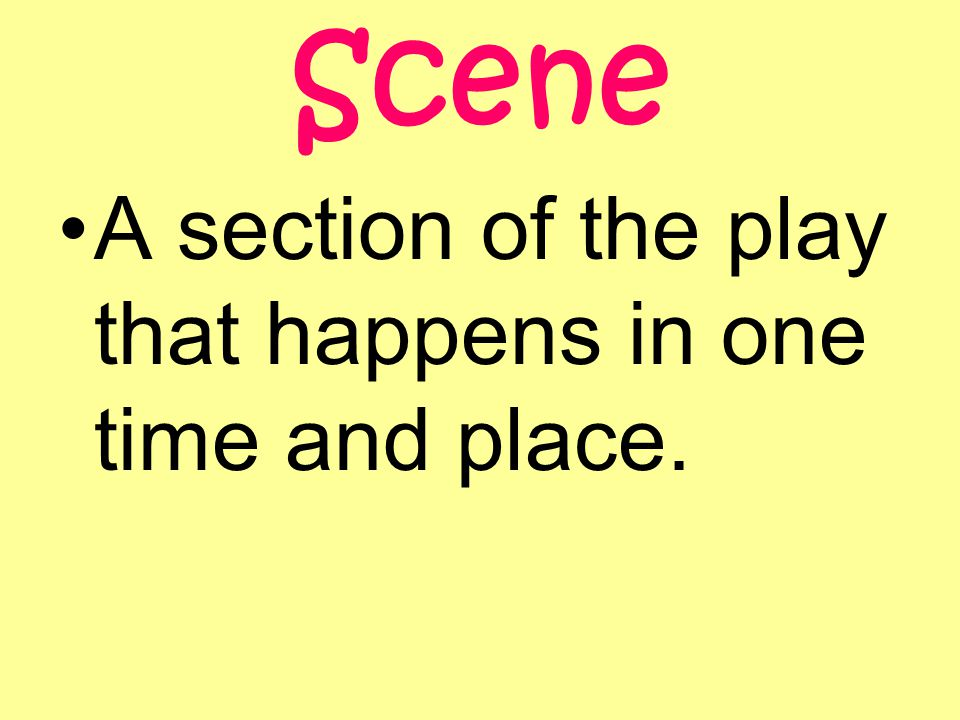Scene A section of the play that happens in one time and place.