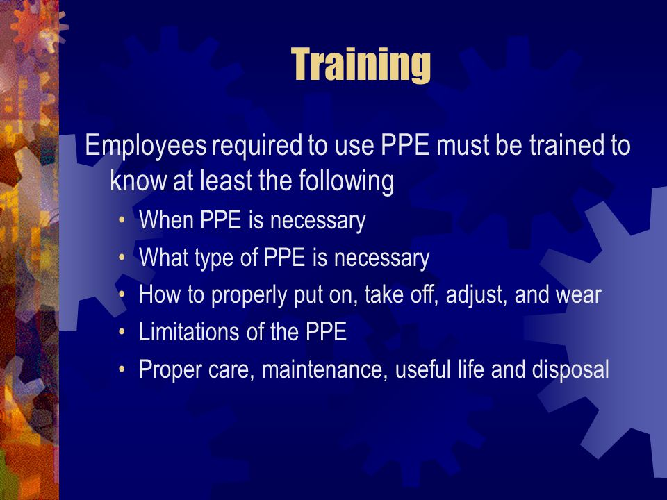 Training Employees required to use PPE must be trained to know at least the following. When PPE is necessary.