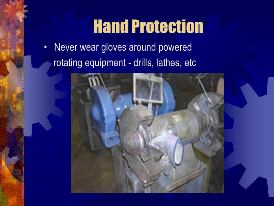 Hand Protection Never wear gloves around powered