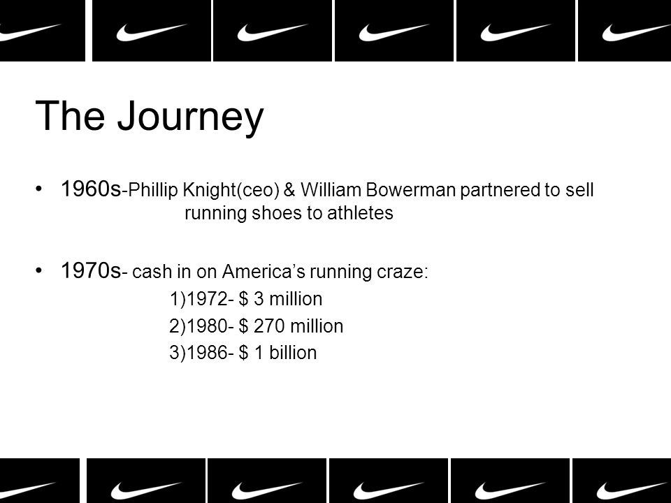 The Journey 1960s-Phillip Knight(ceo) & William Bowerman partnered to sell running shoes to athletes.